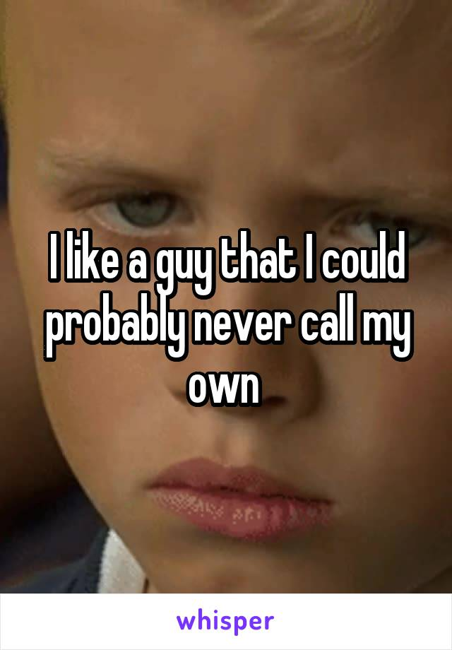 I like a guy that I could probably never call my own