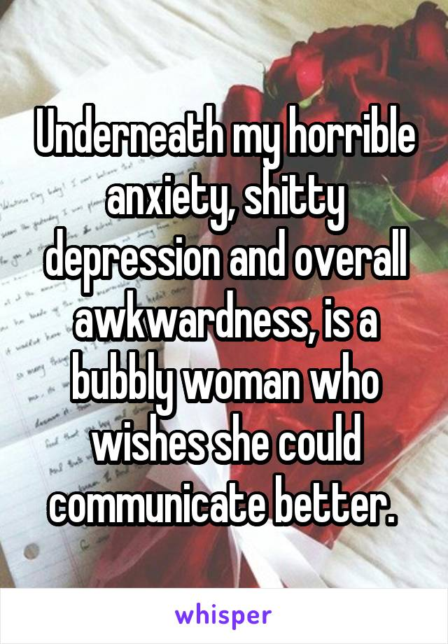 Underneath my horrible anxiety, shitty depression and overall awkwardness, is a bubbly woman who wishes she could communicate better.
