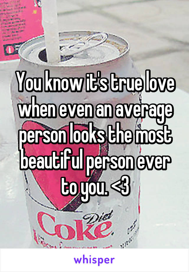 You know it's true love when even an average person looks the most beautiful person ever to you. <3