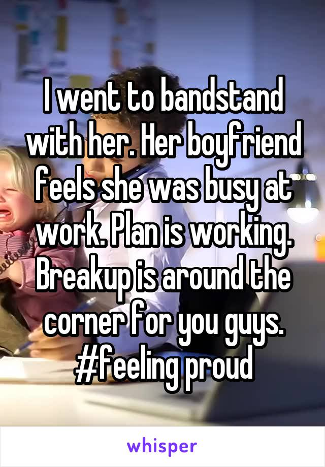 I went to bandstand with her. Her boyfriend feels she was busy at work. Plan is working. Breakup is around the corner for you guys. #feeling proud