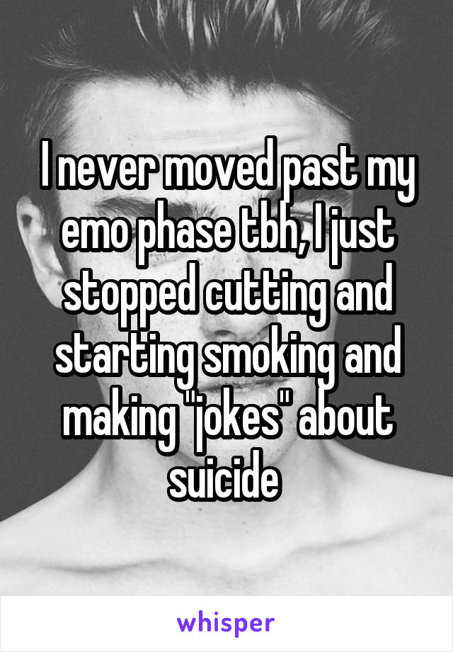 """I never moved past my emo phase tbh, I just stopped cutting and starting smoking and making """"jokes"""" about suicide"""