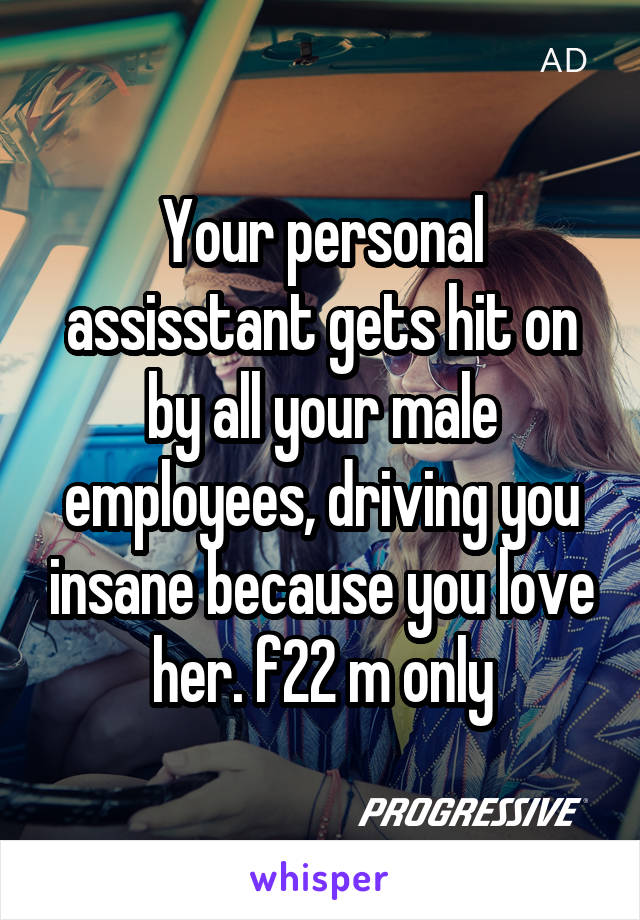 Your personal assisstant gets hit on by all your male employees, driving you insane because you love her. f22 m only