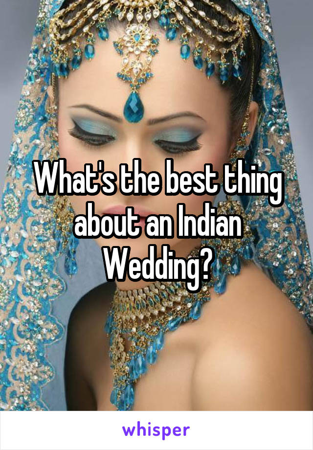 What's the best thing about an Indian Wedding?