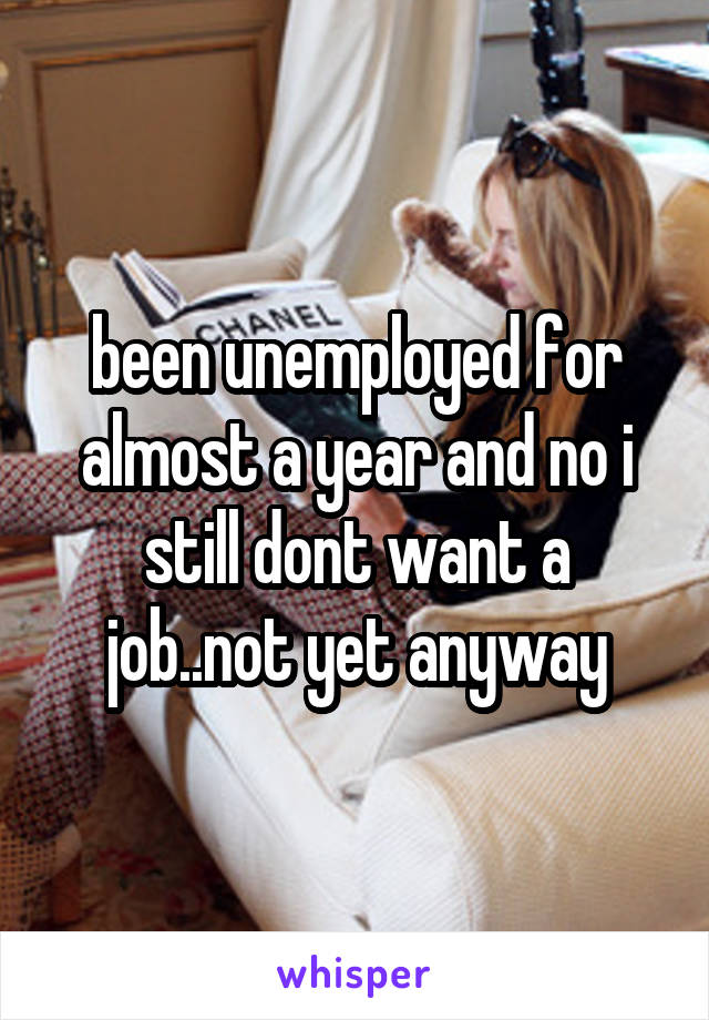 been unemployed for almost a year and no i still dont want a job..not yet anyway