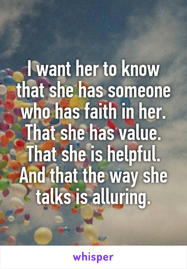 I want her to know that she has someone who has faith in her. That she has value. That she is helpful. And that the way she talks is alluring.