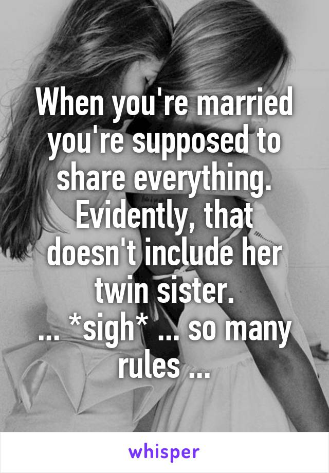 When you're married you're supposed to share everything. Evidently, that doesn't include her twin sister. ... *sigh* ... so many rules ...
