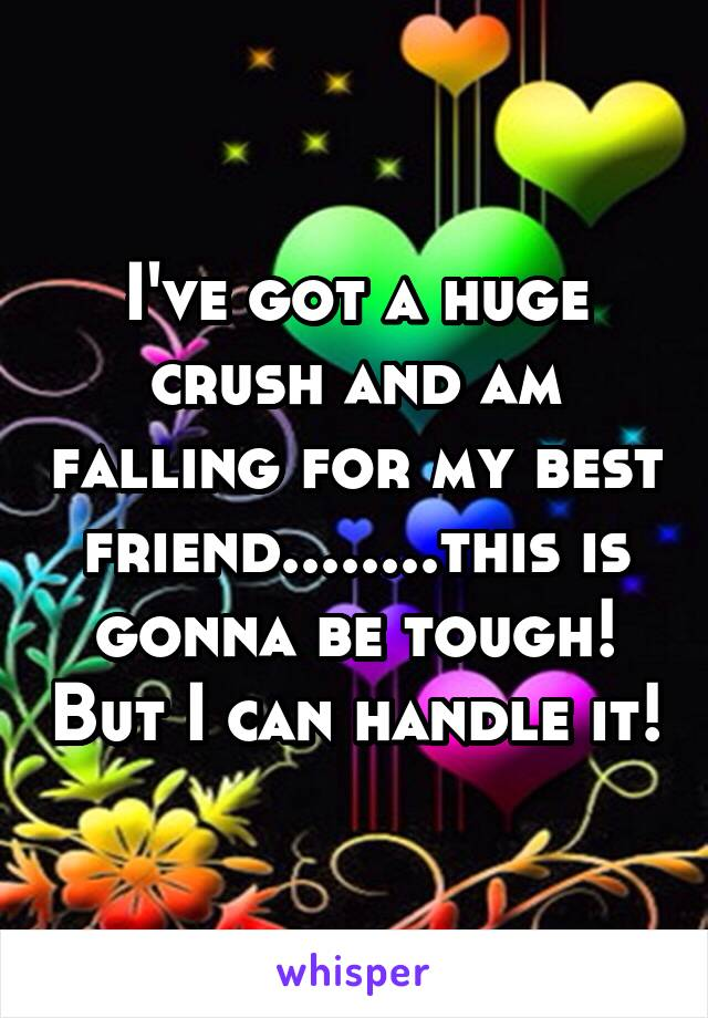 I've got a huge crush and am falling for my best friend........this is gonna be tough! But I can handle it!