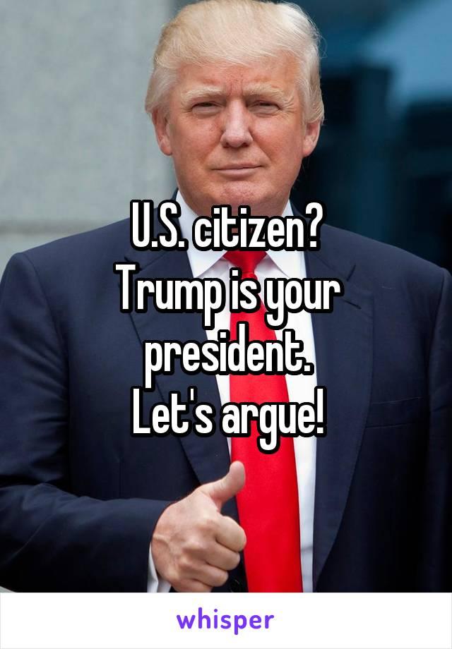 U.S. citizen? Trump is your president. Let's argue!