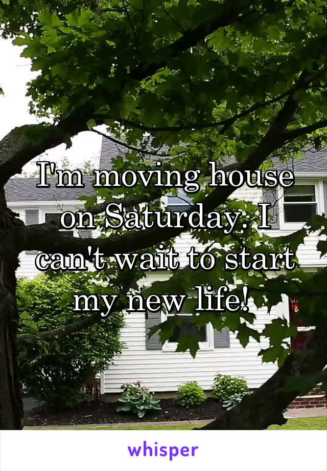 I'm moving house on Saturday. I can't wait to start my new life!