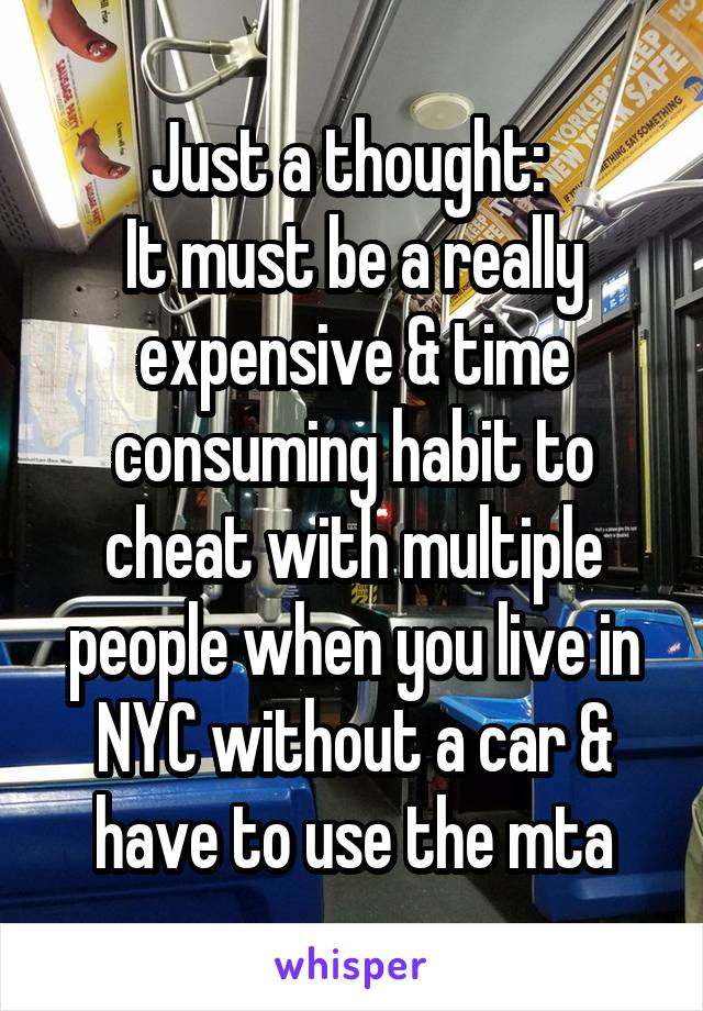Just a thought:  It must be a really expensive & time consuming habit to cheat with multiple people when you live in NYC without a car & have to use the mta