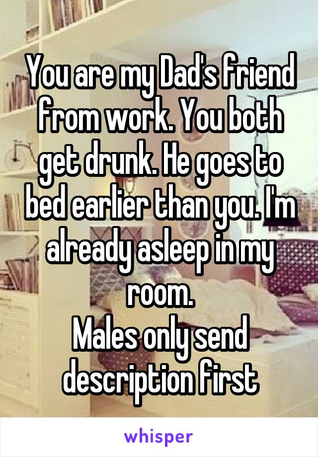 You are my Dad's friend from work. You both get drunk. He goes to bed earlier than you. I'm already asleep in my room. Males only send description first