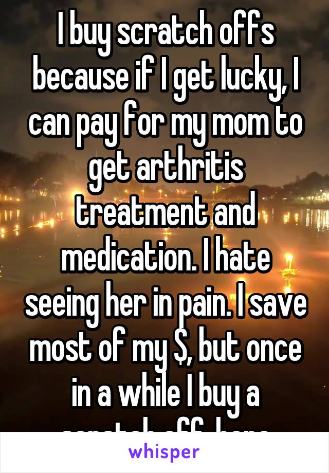 I buy scratch offs because if I get lucky, I can pay for my mom to get arthritis treatment and medication. I hate seeing her in pain. I save most of my $, but once in a while I buy a scratch off..hope