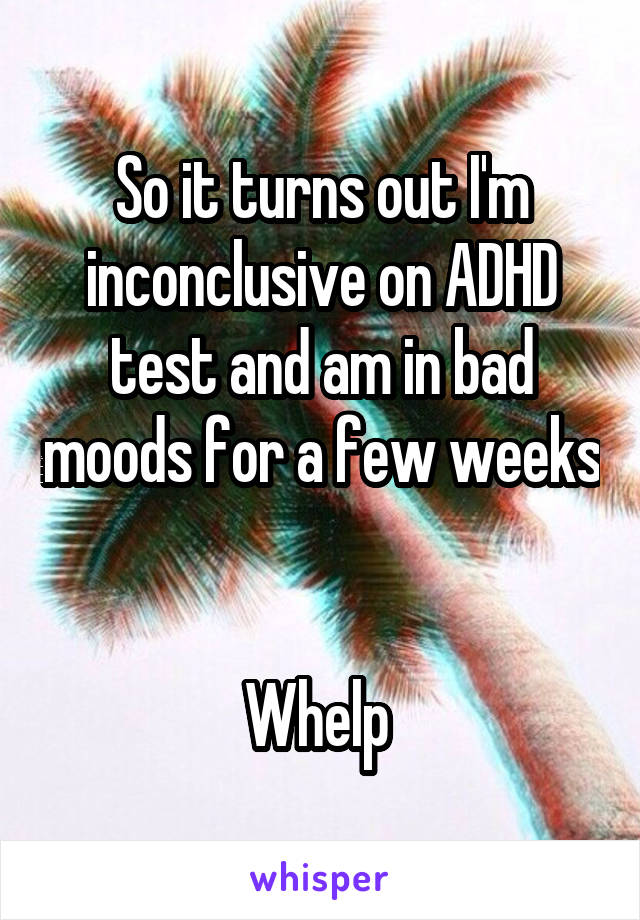 So it turns out I'm inconclusive on ADHD test and am in bad moods for a few weeks   Whelp