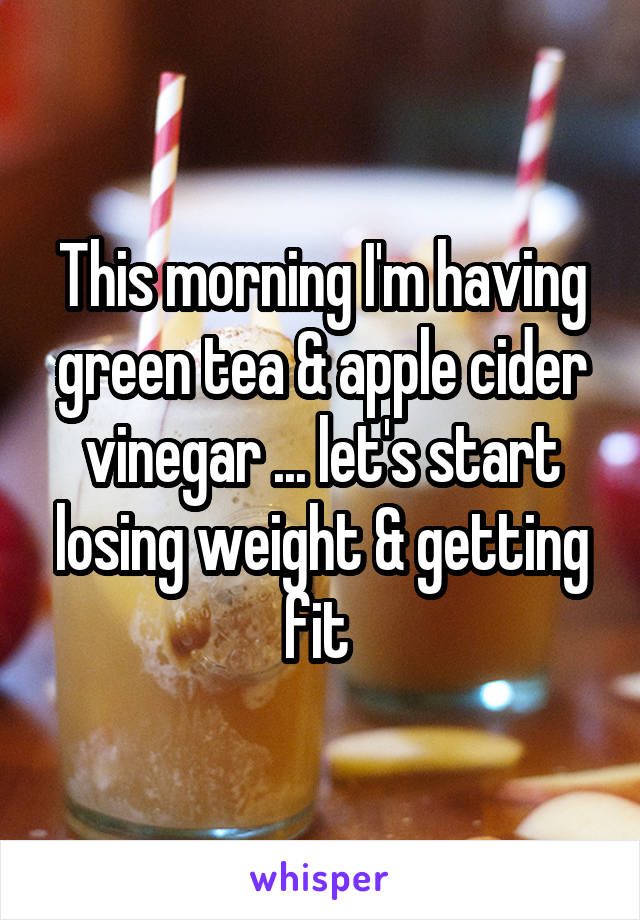 This morning I'm having green tea & apple cider vinegar ... let's start losing weight & getting fit