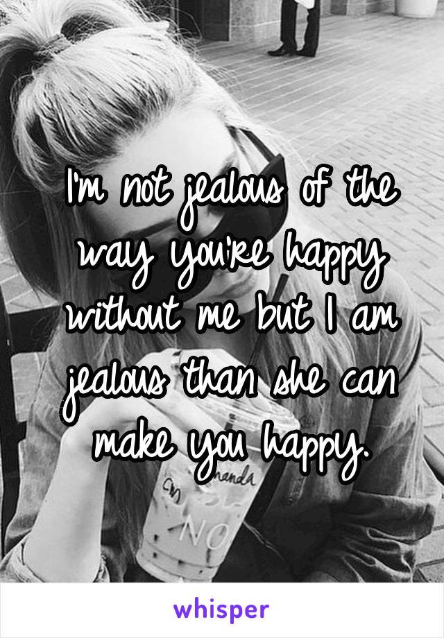 I'm not jealous of the way you're happy without me but I am jealous than she can make you happy.