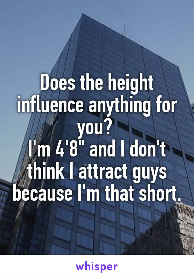 """Does the height influence anything for you?  I'm 4'8"""" and I don't think I attract guys because I'm that short."""