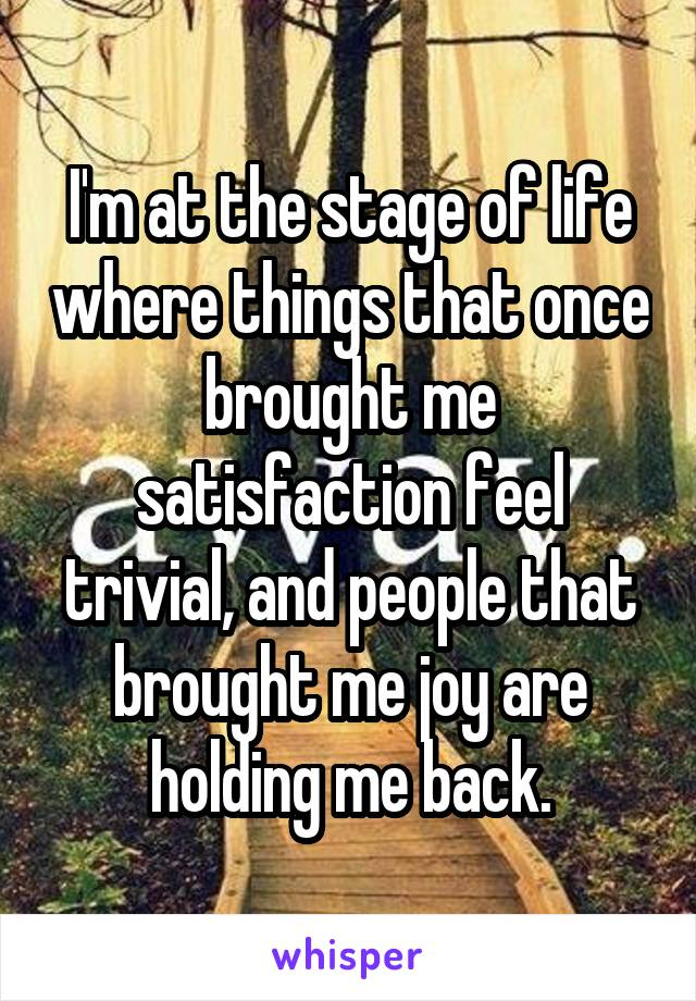I'm at the stage of life where things that once brought me satisfaction feel trivial, and people that brought me joy are holding me back.
