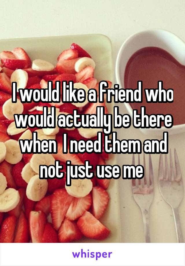 I would like a friend who would actually be there when  I need them and not just use me