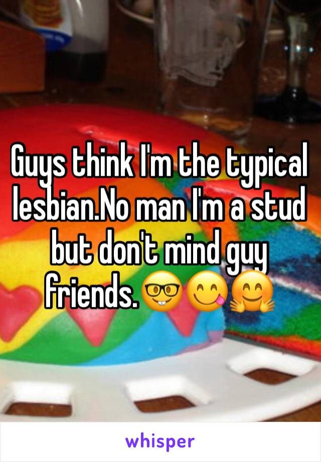 Guys think I'm the typical lesbian.No man I'm a stud but don't mind guy friends.🤓😋🤗