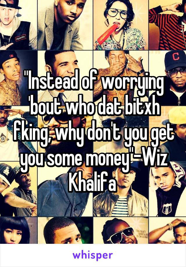 """""""Instead of worrying 'bout who dat bitxh fking, why don't you get you some money""""-Wiz Khalifa"""