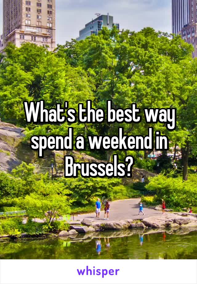 What's the best way spend a weekend in Brussels?