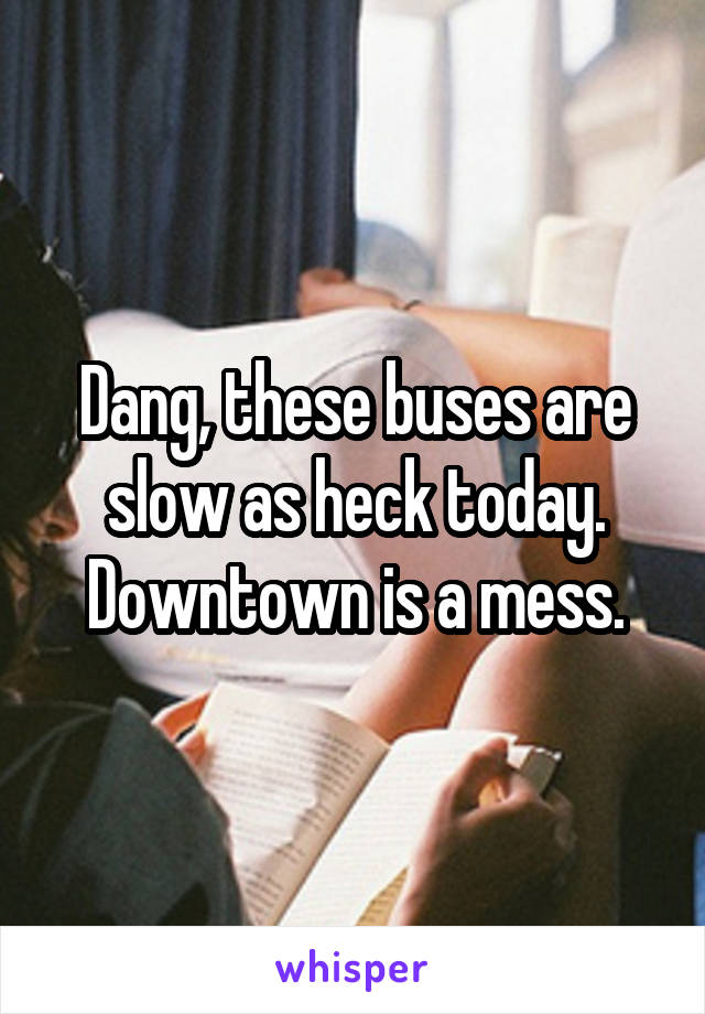 Dang, these buses are slow as heck today. Downtown is a mess.