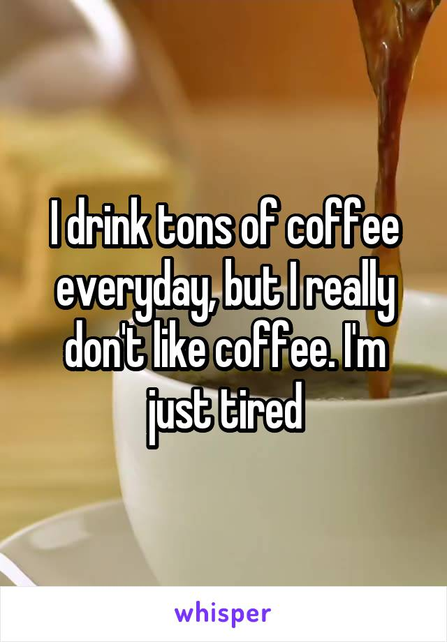 I drink tons of coffee everyday, but I really don't like coffee. I'm just tired