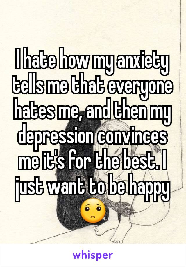 I hate how my anxiety tells me that everyone hates me, and then my depression convinces me it's for the best. I just want to be happy 🙁
