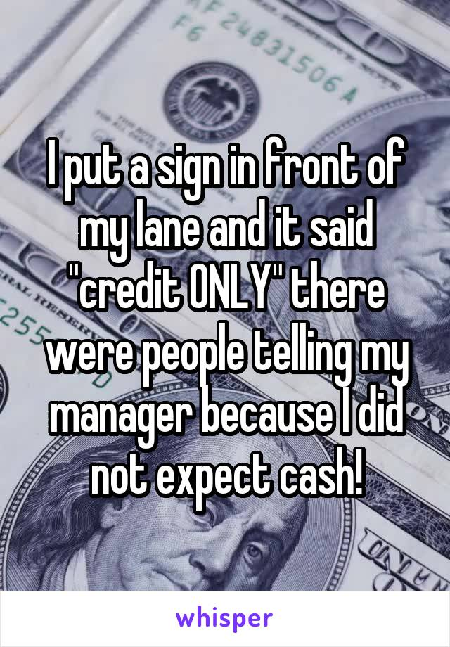"""I put a sign in front of my lane and it said """"credit ONLY"""" there were people telling my manager because I did not expect cash!"""
