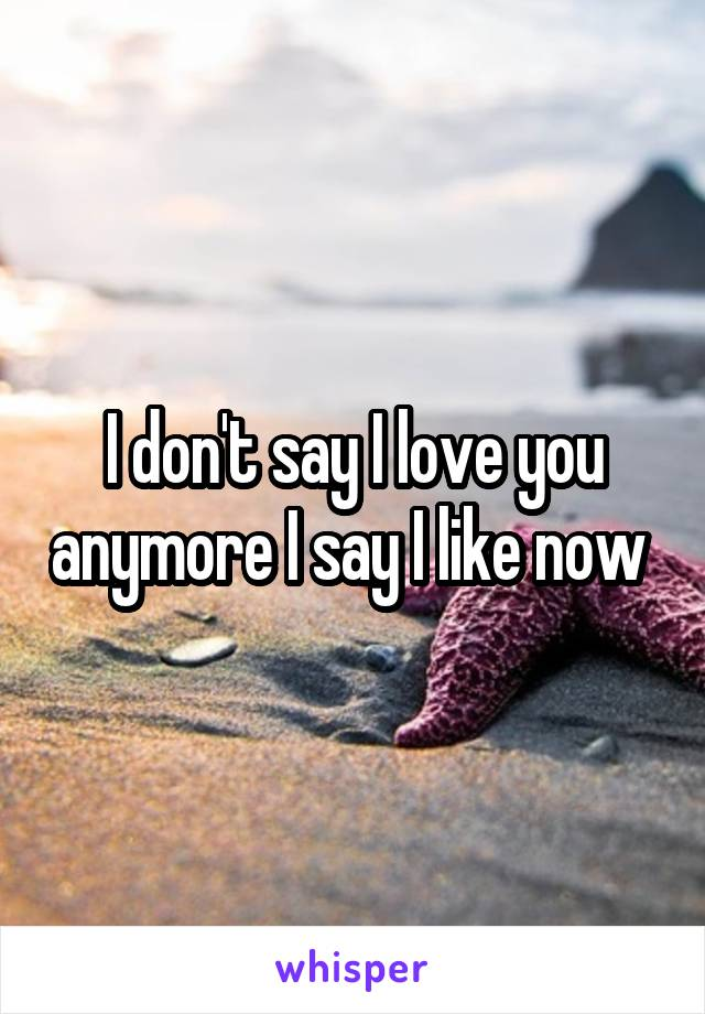 I don't say I love you anymore I say I like now