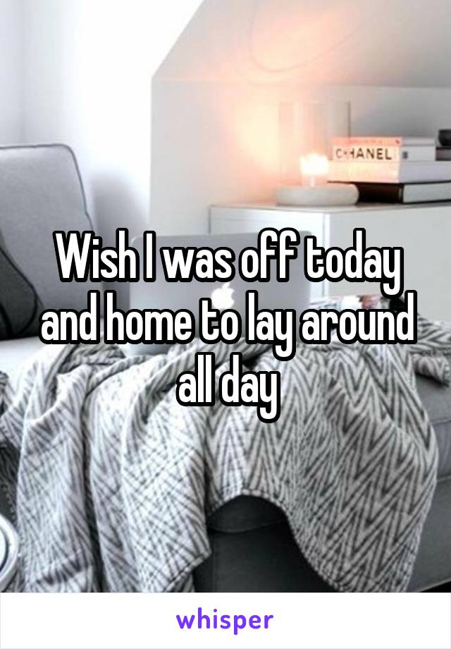 Wish I was off today and home to lay around all day