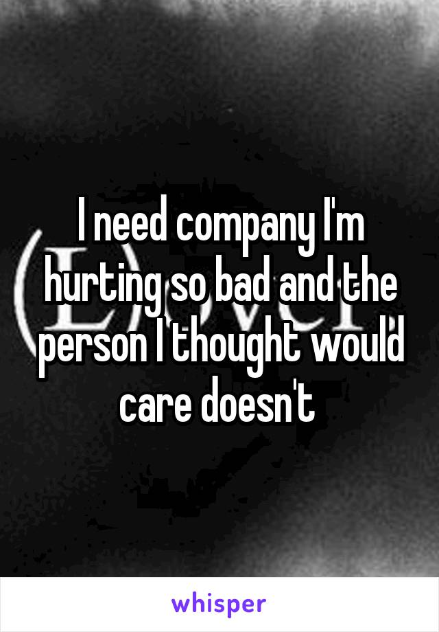 I need company I'm hurting so bad and the person I thought would care doesn't