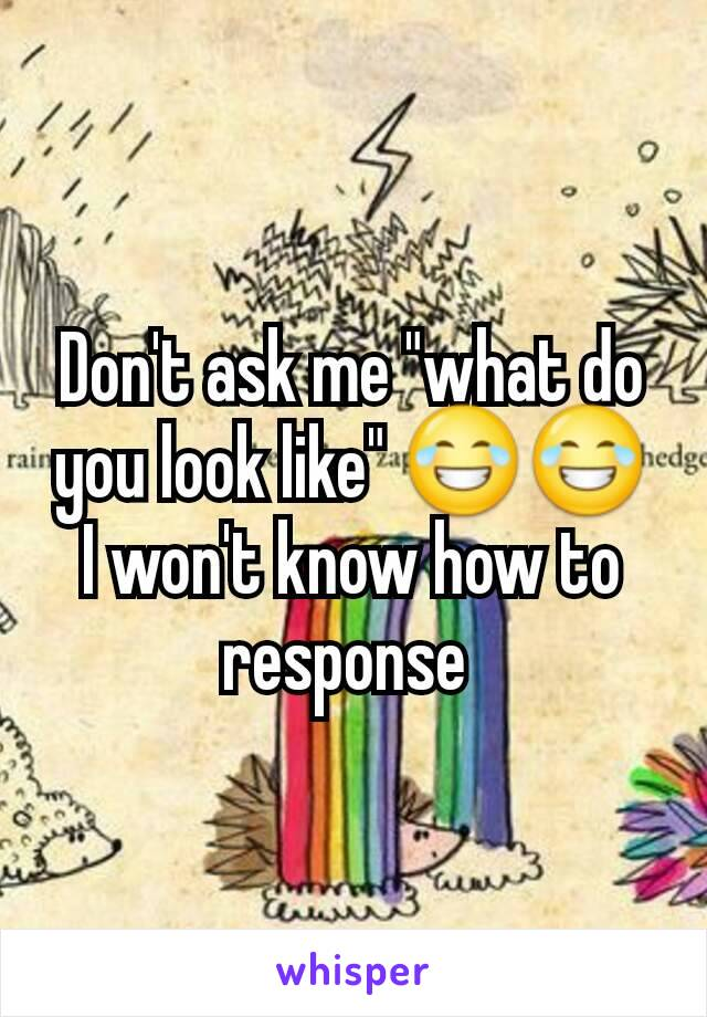 """Don't ask me """"what do you look like"""" 😂😂 I won't know how to response"""