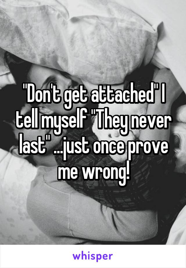 """Don't get attached"" I tell myself ""They never last"" ...just once prove me wrong!"