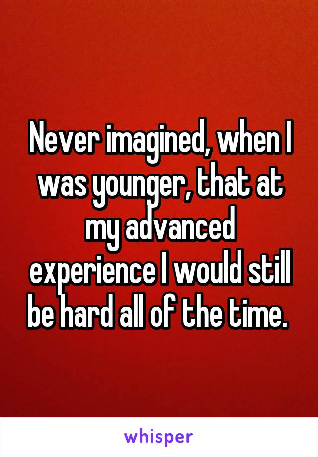 Never imagined, when I was younger, that at my advanced experience I would still be hard all of the time.