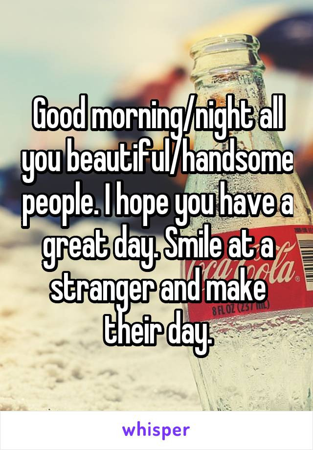 Good morning/night all you beautiful/handsome people. I hope you have a great day. Smile at a stranger and make their day.