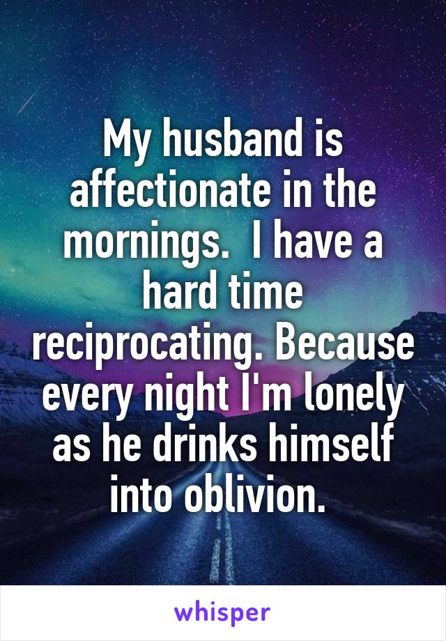My husband is affectionate in the mornings.  I have a hard time reciprocating. Because every night I'm lonely as he drinks himself into oblivion.