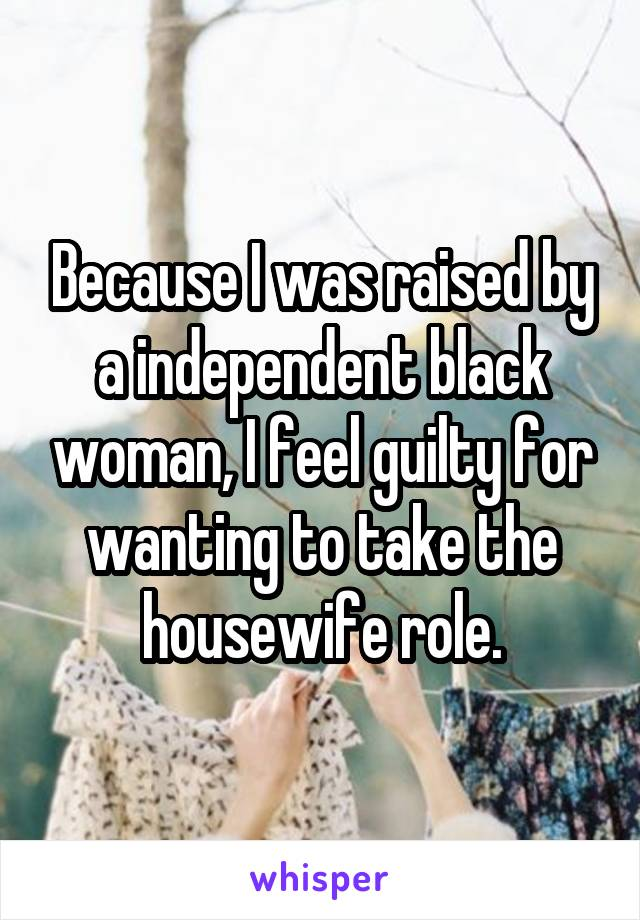 Because I was raised by a independent black woman, I feel guilty for wanting to take the housewife role.