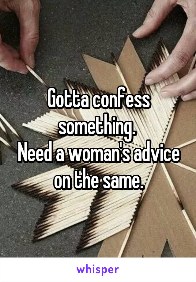 Gotta confess something.  Need a woman's advice on the same.