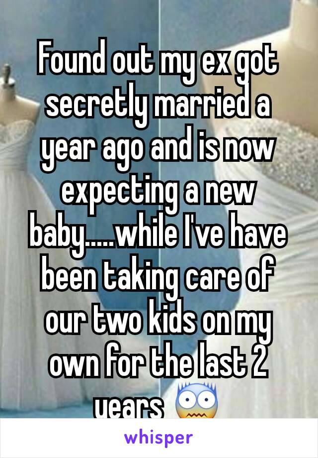 Found out my ex got secretly married a year ago and is now expecting a new baby.....while I've have been taking care of our two kids on my own for the last 2 years 😨