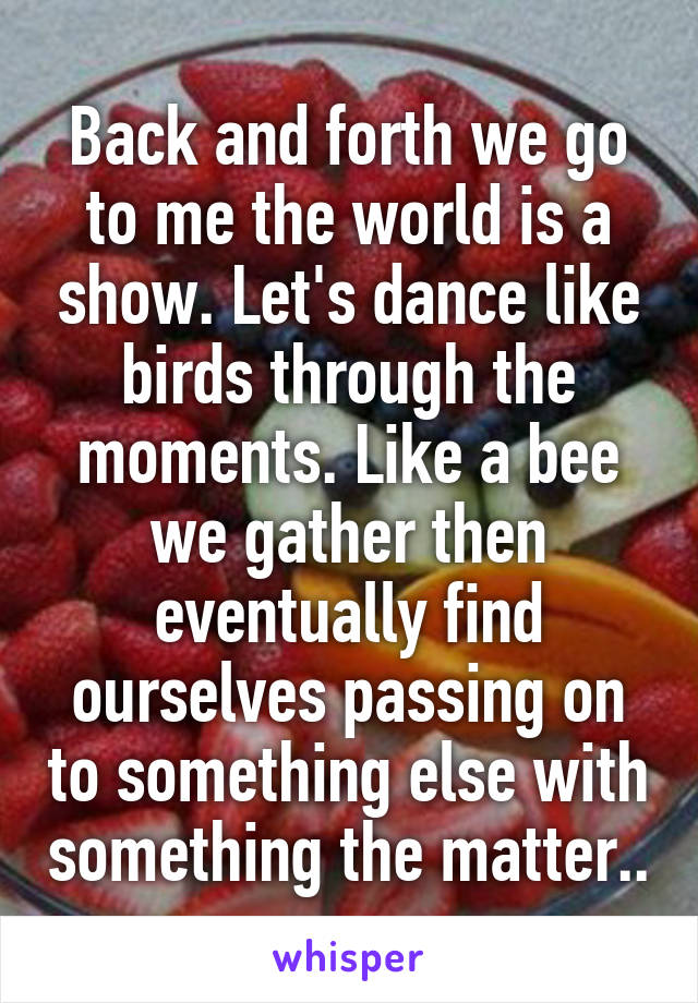 Back and forth we go to me the world is a show. Let's dance like birds through the moments. Like a bee we gather then eventually find ourselves passing on to something else with something the matter..