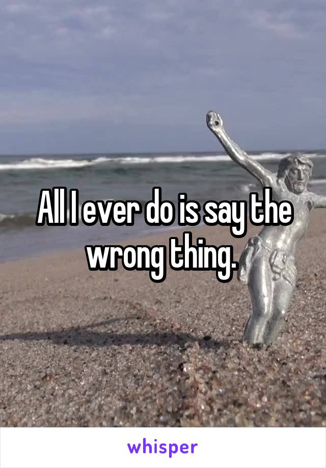 All I ever do is say the wrong thing.