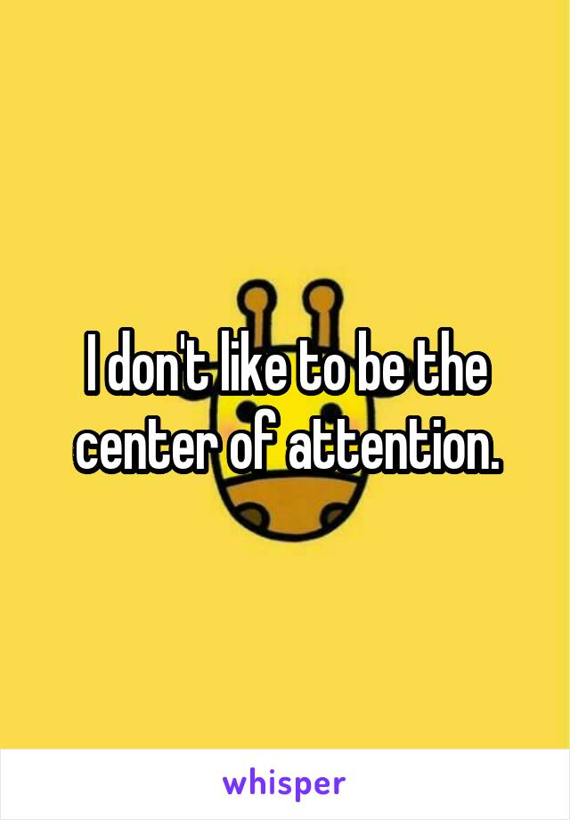 I don't like to be the center of attention.