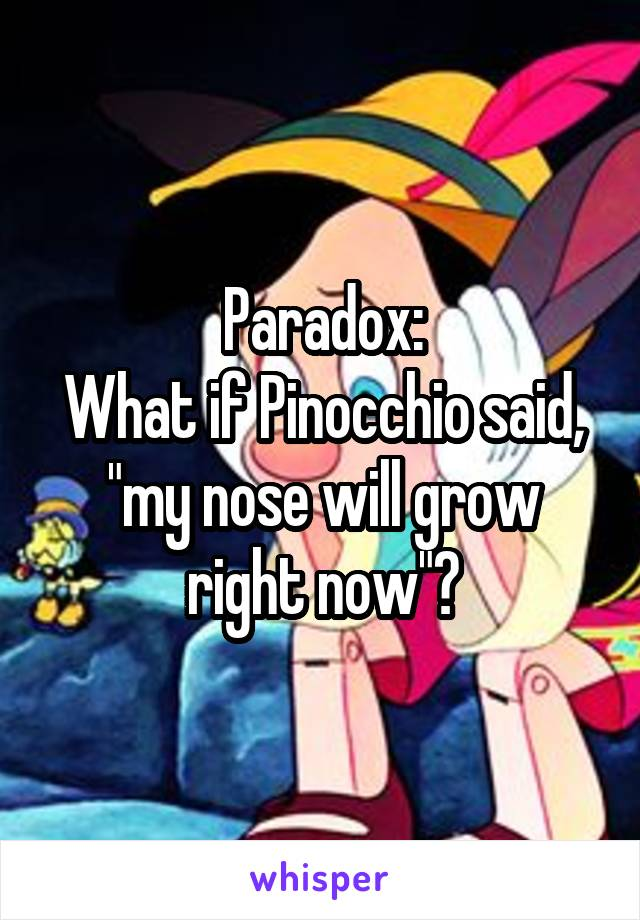 """Paradox: What if Pinocchio said, """"my nose will grow right now""""?"""