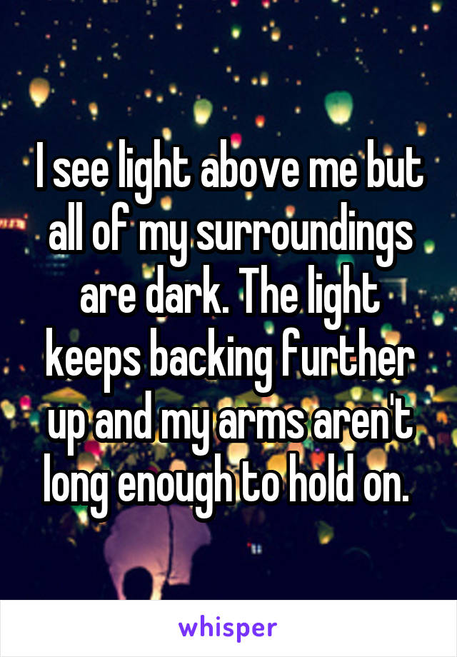 I see light above me but all of my surroundings are dark. The light keeps backing further up and my arms aren't long enough to hold on.