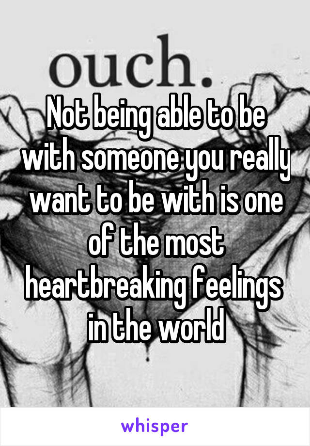 Not being able to be with someone you really want to be with is one of the most heartbreaking feelings  in the world