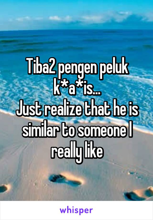 Tiba2 pengen peluk k*a*is... Just realize that he is similar to someone I really like