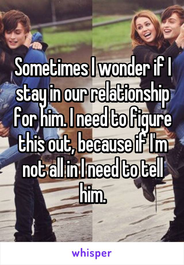 Sometimes I wonder if I stay in our relationship for him. I need to figure this out, because if I'm not all in I need to tell him.