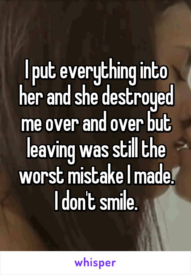 I put everything into her and she destroyed me over and over but leaving was still the worst mistake I made. I don't smile.