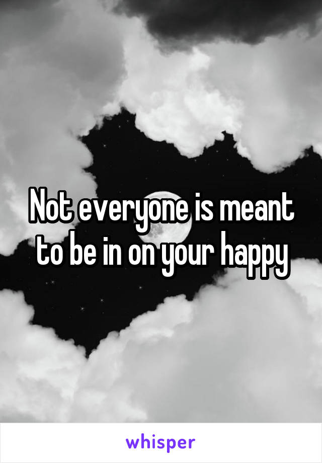 Not everyone is meant to be in on your happy